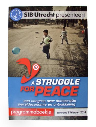 SIB-Utrecht presenteert A Struggle for Peace, programmaboekje A Struggle for Peace, een congres over mensenrechten, globalisering en ontwikkeling. Georganiseerd door SIB-Utrecht, de Utrechtse Studentenvereniging voor Internationale Betrekkingen.